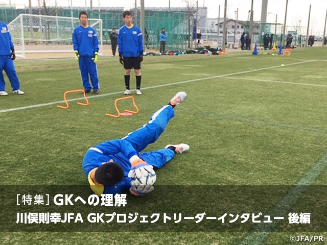 [Special feature] Understanding the GK position: Interview with JFA GK Project Leader KAWAMATA Noriyuki Vol.2